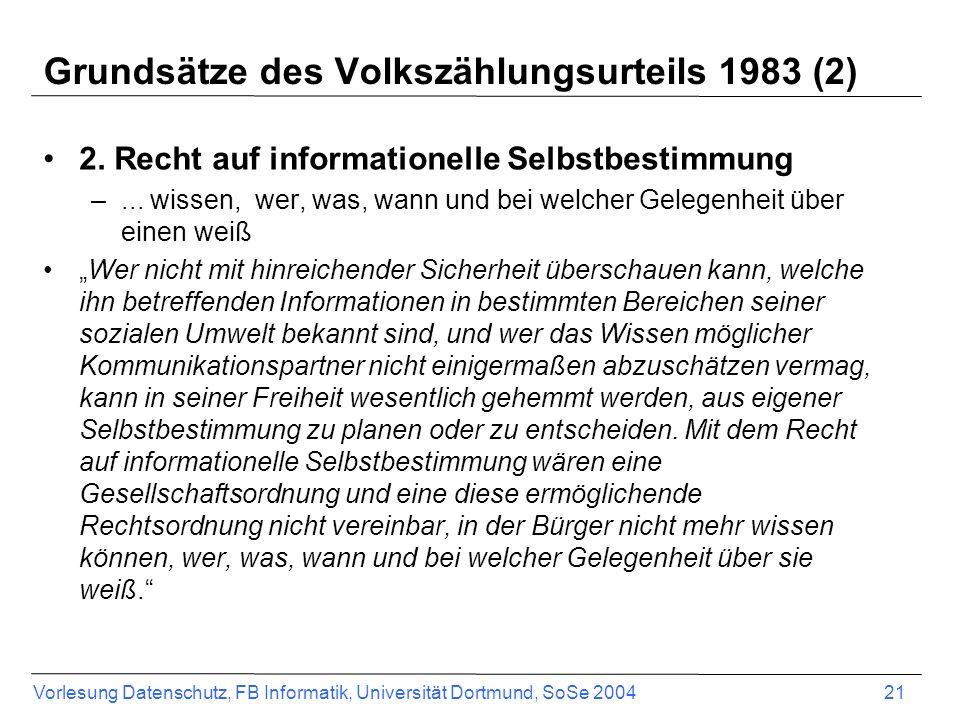 Vorlesung Datenschutz, FB Informatik, Universität Dortmund, SoSe 2004 21 Grundsätze des Volkszählungsurteils 1983 (2) 2. Recht auf informationelle Sel