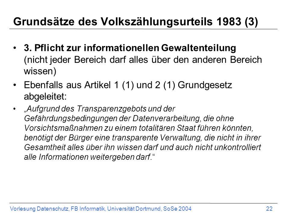 Vorlesung Datenschutz, FB Informatik, Universität Dortmund, SoSe 2004 22 Grundsätze des Volkszählungsurteils 1983 (3) 3. Pflicht zur informationellen
