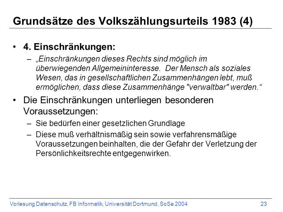 Vorlesung Datenschutz, FB Informatik, Universität Dortmund, SoSe 2004 23 Grundsätze des Volkszählungsurteils 1983 (4) 4. Einschränkungen: –Einschränku