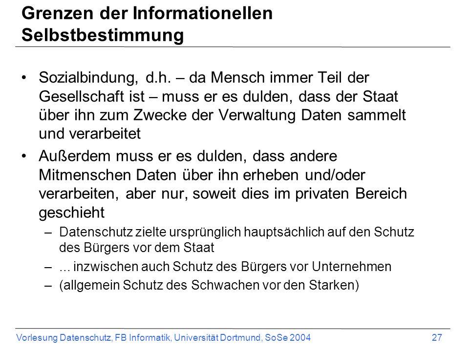 Vorlesung Datenschutz, FB Informatik, Universität Dortmund, SoSe 2004 27 Grenzen der Informationellen Selbstbestimmung Sozialbindung, d.h. – da Mensch