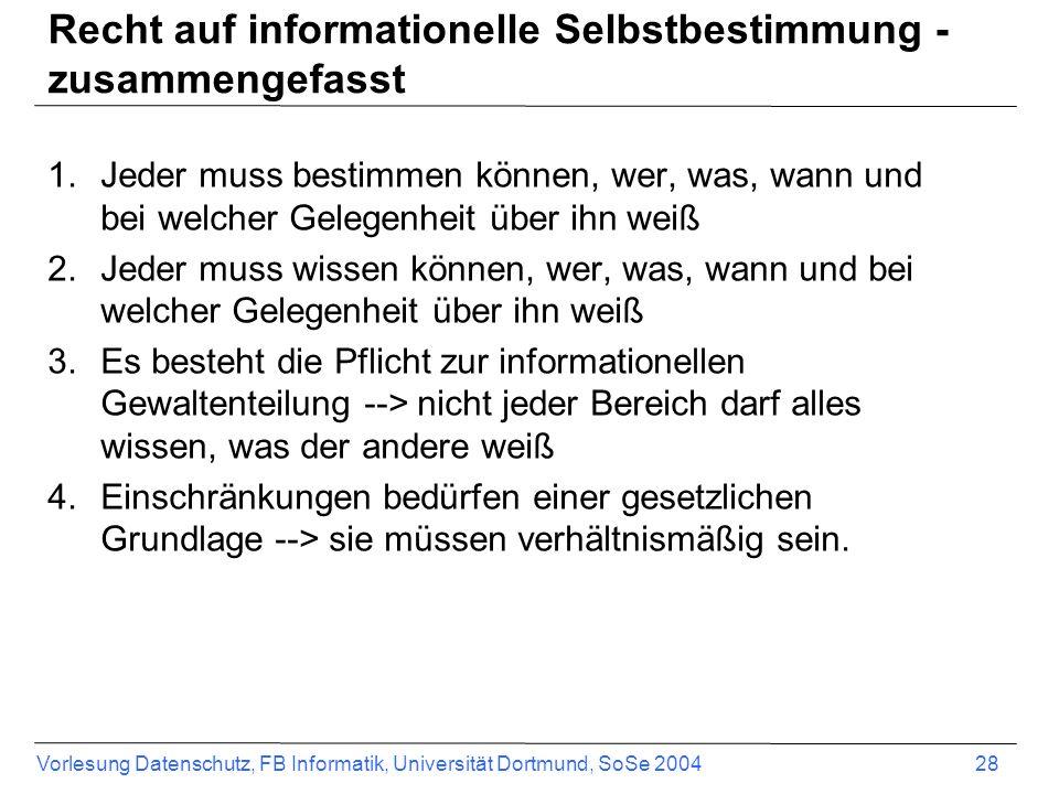 Vorlesung Datenschutz, FB Informatik, Universität Dortmund, SoSe 2004 28 Recht auf informationelle Selbstbestimmung - zusammengefasst 1.Jeder muss bes