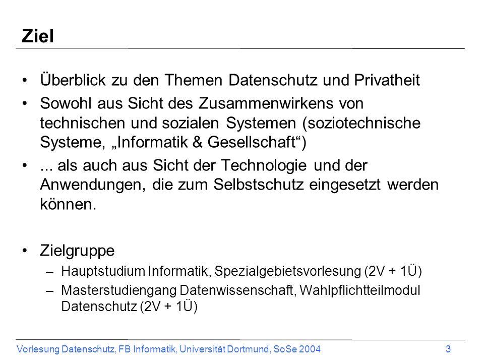 Vorlesung Datenschutz, FB Informatik, Universität Dortmund, SoSe 2004 3 Ziel Überblick zu den Themen Datenschutz und Privatheit Sowohl aus Sicht des Z