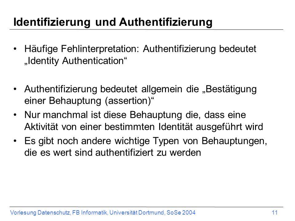 Vorlesung Datenschutz, FB Informatik, Universität Dortmund, SoSe 2004 11 Identifizierung und Authentifizierung Häufige Fehlinterpretation: Authentifizierung bedeutet Identity Authentication Authentifizierung bedeutet allgemein die Bestätigung einer Behauptung (assertion) Nur manchmal ist diese Behauptung die, dass eine Aktivität von einer bestimmten Identität ausgeführt wird Es gibt noch andere wichtige Typen von Behauptungen, die es wert sind authentifiziert zu werden
