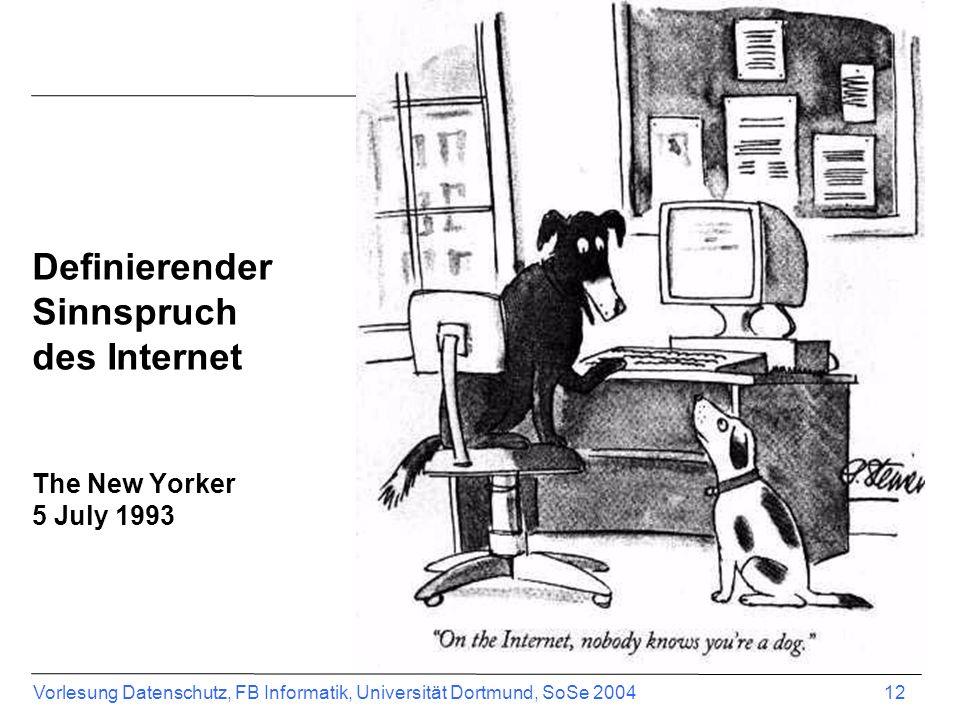 Vorlesung Datenschutz, FB Informatik, Universität Dortmund, SoSe 2004 12 Definierender Sinnspruch des Internet The New Yorker 5 July 1993