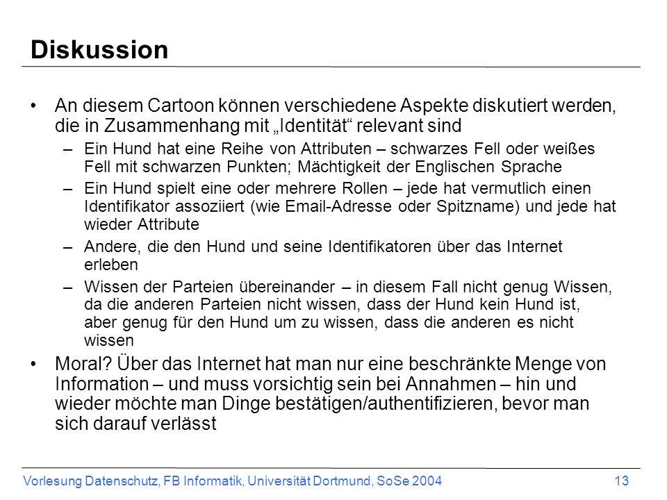 Vorlesung Datenschutz, FB Informatik, Universität Dortmund, SoSe 2004 13 Diskussion An diesem Cartoon können verschiedene Aspekte diskutiert werden, d