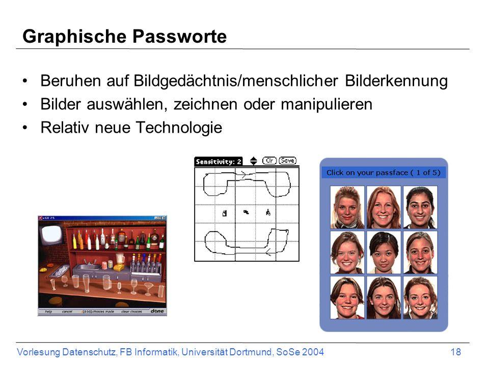 Vorlesung Datenschutz, FB Informatik, Universität Dortmund, SoSe 2004 18 Graphische Passworte Beruhen auf Bildgedächtnis/menschlicher Bilderkennung Bilder auswählen, zeichnen oder manipulieren Relativ neue Technologie