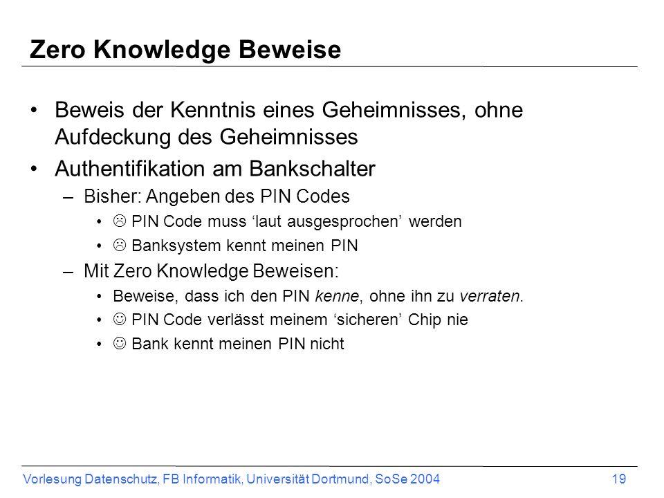Vorlesung Datenschutz, FB Informatik, Universität Dortmund, SoSe 2004 19 Zero Knowledge Beweise Beweis der Kenntnis eines Geheimnisses, ohne Aufdeckung des Geheimnisses Authentifikation am Bankschalter –Bisher: Angeben des PIN Codes PIN Code muss laut ausgesprochen werden Banksystem kennt meinen PIN –Mit Zero Knowledge Beweisen: Beweise, dass ich den PIN kenne, ohne ihn zu verraten.
