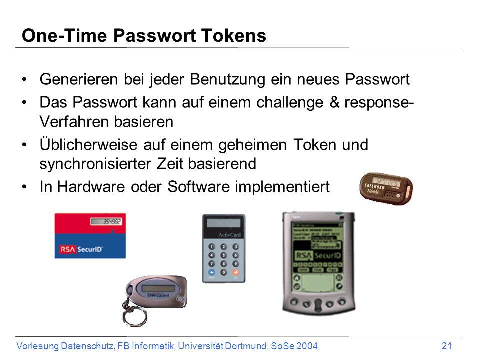 Vorlesung Datenschutz, FB Informatik, Universität Dortmund, SoSe 2004 21 One-Time Passwort Tokens Generieren bei jeder Benutzung ein neues Passwort Das Passwort kann auf einem challenge & response- Verfahren basieren Üblicherweise auf einem geheimen Token und synchronisierter Zeit basierend In Hardware oder Software implementiert