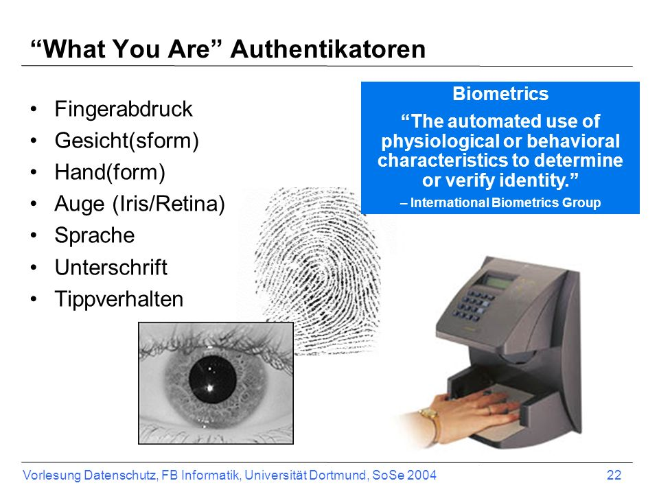 Vorlesung Datenschutz, FB Informatik, Universität Dortmund, SoSe 2004 22 What You Are Authentikatoren Fingerabdruck Gesicht(sform) Hand(form) Auge (Ir
