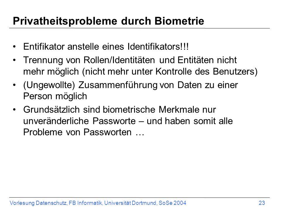 Vorlesung Datenschutz, FB Informatik, Universität Dortmund, SoSe 2004 23 Privatheitsprobleme durch Biometrie Entifikator anstelle eines Identifikators!!.