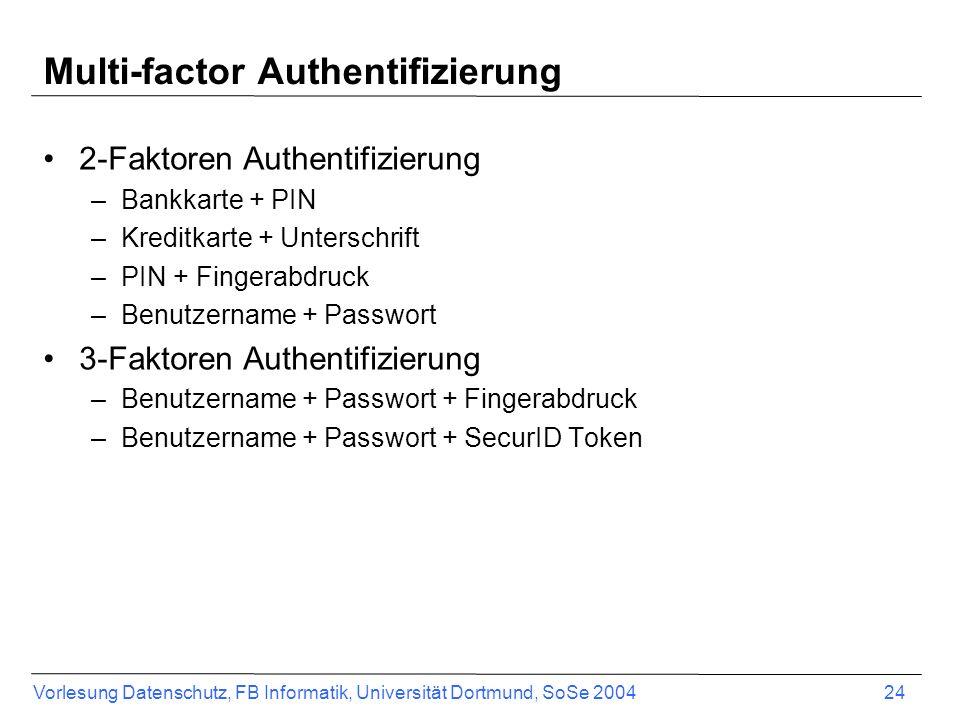 Vorlesung Datenschutz, FB Informatik, Universität Dortmund, SoSe 2004 24 Multi-factor Authentifizierung 2-Faktoren Authentifizierung –Bankkarte + PIN –Kreditkarte + Unterschrift –PIN + Fingerabdruck –Benutzername + Passwort 3-Faktoren Authentifizierung –Benutzername + Passwort + Fingerabdruck –Benutzername + Passwort + SecurID Token