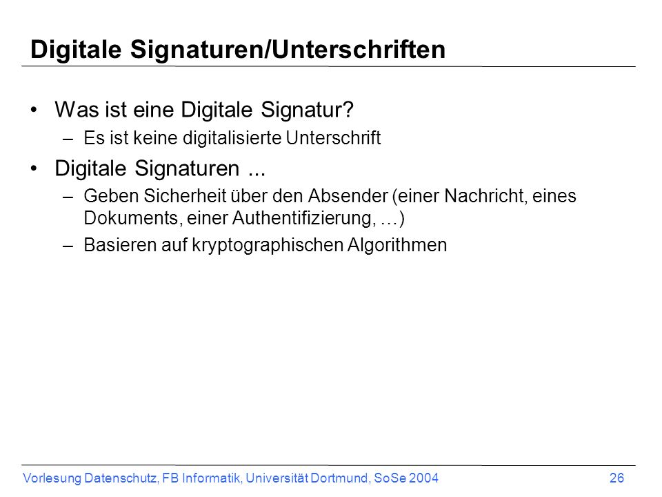 Vorlesung Datenschutz, FB Informatik, Universität Dortmund, SoSe 2004 26 Digitale Signaturen/Unterschriften Was ist eine Digitale Signatur? –Es ist ke