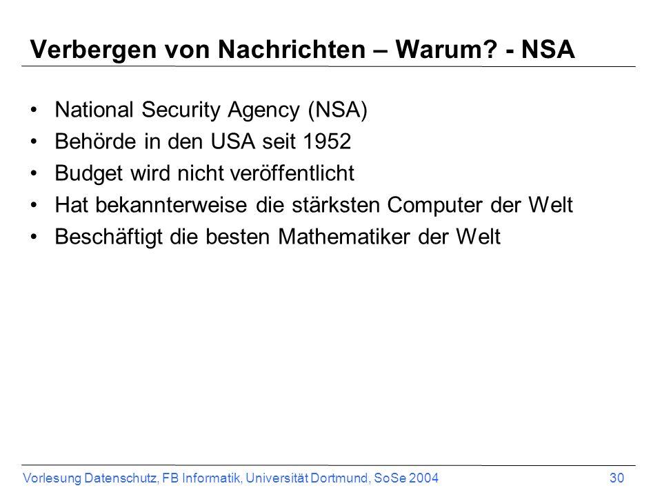 Vorlesung Datenschutz, FB Informatik, Universität Dortmund, SoSe 2004 30 Verbergen von Nachrichten – Warum? - NSA National Security Agency (NSA) Behör