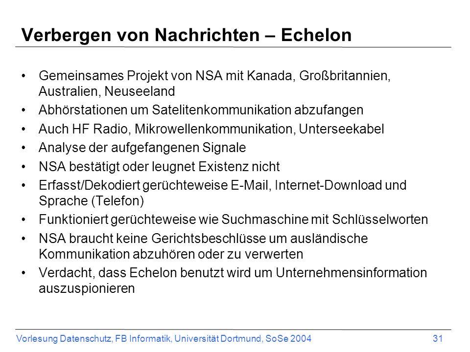 Vorlesung Datenschutz, FB Informatik, Universität Dortmund, SoSe 2004 31 Verbergen von Nachrichten – Echelon Gemeinsames Projekt von NSA mit Kanada, G