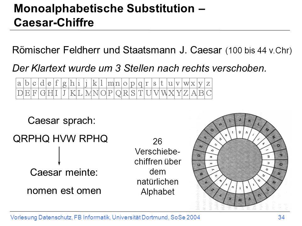 Vorlesung Datenschutz, FB Informatik, Universität Dortmund, SoSe 2004 34 Römischer Feldherr und Staatsmann J. Caesar (100 bis 44 v.Chr) Der Klartext w
