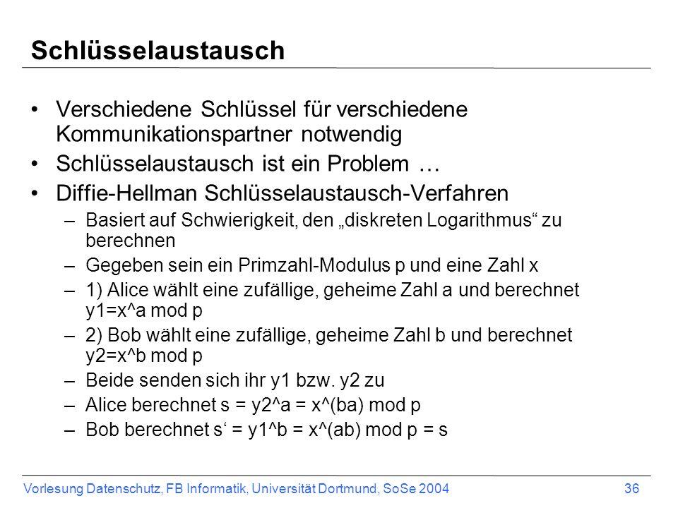 Vorlesung Datenschutz, FB Informatik, Universität Dortmund, SoSe 2004 36 Schlüsselaustausch Verschiedene Schlüssel für verschiedene Kommunikationspartner notwendig Schlüsselaustausch ist ein Problem … Diffie-Hellman Schlüsselaustausch-Verfahren –Basiert auf Schwierigkeit, den diskreten Logarithmus zu berechnen –Gegeben sein ein Primzahl-Modulus p und eine Zahl x –1) Alice wählt eine zufällige, geheime Zahl a und berechnet y1=x^a mod p –2) Bob wählt eine zufällige, geheime Zahl b und berechnet y2=x^b mod p –Beide senden sich ihr y1 bzw.