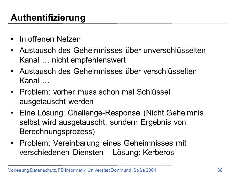 Vorlesung Datenschutz, FB Informatik, Universität Dortmund, SoSe 2004 38 Authentifizierung In offenen Netzen Austausch des Geheimnisses über unverschlüsselten Kanal … nicht empfehlenswert Austausch des Geheimnisses über verschlüsselten Kanal … Problem: vorher muss schon mal Schlüssel ausgetauscht werden Eine Lösung: Challenge-Response (Nicht Geheimnis selbst wird ausgetauscht, sondern Ergebnis von Berechnungsprozess) Problem: Vereinbarung eines Geheimnisses mit verschiedenen Diensten – Lösung: Kerberos