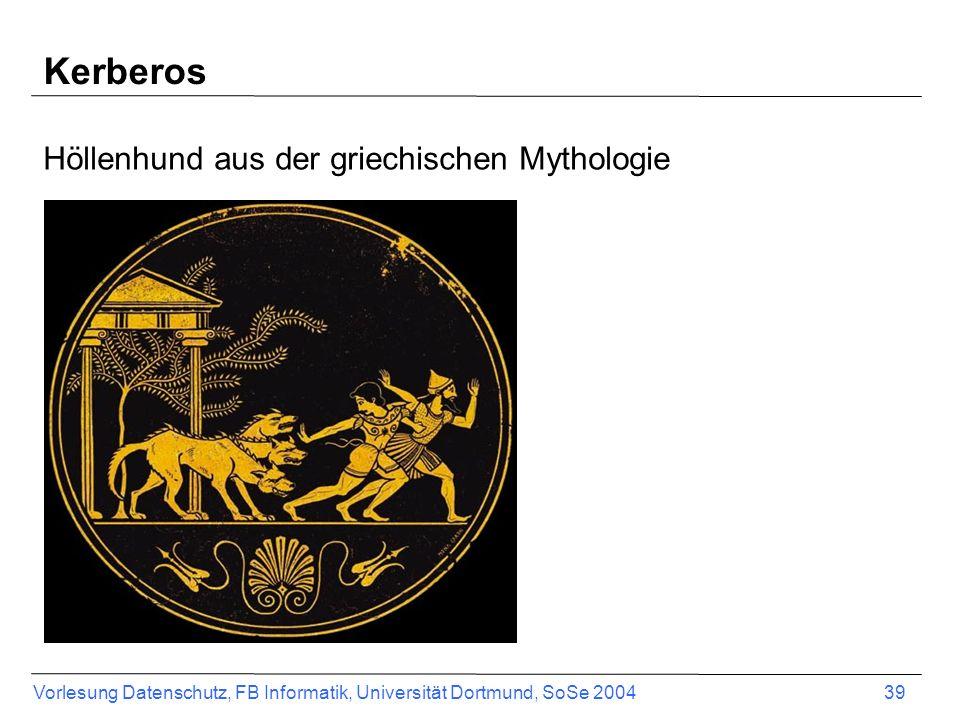 Vorlesung Datenschutz, FB Informatik, Universität Dortmund, SoSe 2004 39 Kerberos Höllenhund aus der griechischen Mythologie