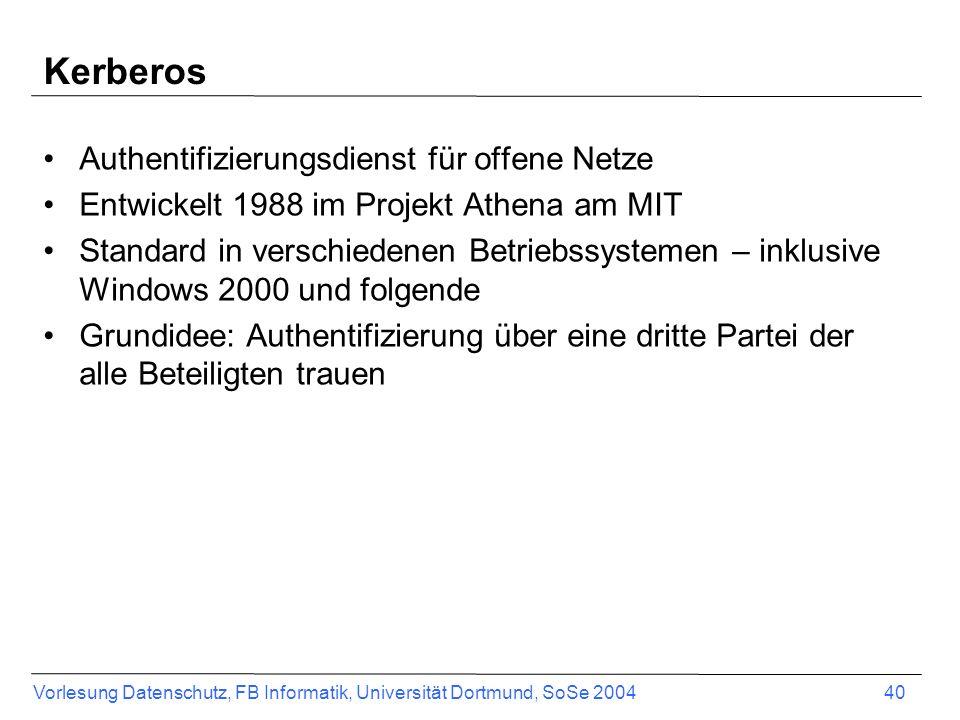 Vorlesung Datenschutz, FB Informatik, Universität Dortmund, SoSe 2004 40 Kerberos Authentifizierungsdienst für offene Netze Entwickelt 1988 im Projekt Athena am MIT Standard in verschiedenen Betriebssystemen – inklusive Windows 2000 und folgende Grundidee: Authentifizierung über eine dritte Partei der alle Beteiligten trauen