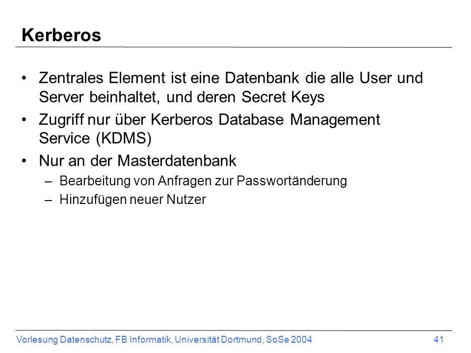 Vorlesung Datenschutz, FB Informatik, Universität Dortmund, SoSe 2004 41 Kerberos Zentrales Element ist eine Datenbank die alle User und Server beinhaltet, und deren Secret Keys Zugriff nur über Kerberos Database Management Service (KDMS) Nur an der Masterdatenbank –Bearbeitung von Anfragen zur Passwortänderung –Hinzufügen neuer Nutzer