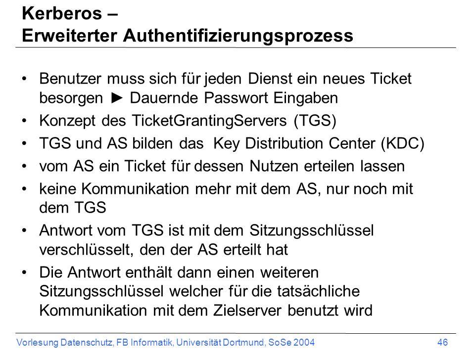 Vorlesung Datenschutz, FB Informatik, Universität Dortmund, SoSe 2004 46 Kerberos – Erweiterter Authentifizierungsprozess Benutzer muss sich für jeden Dienst ein neues Ticket besorgen Dauernde Passwort Eingaben Konzept des TicketGrantingServers (TGS) TGS und AS bilden das Key Distribution Center (KDC) vom AS ein Ticket für dessen Nutzen erteilen lassen keine Kommunikation mehr mit dem AS, nur noch mit dem TGS Antwort vom TGS ist mit dem Sitzungsschlüssel verschlüsselt, den der AS erteilt hat Die Antwort enthält dann einen weiteren Sitzungsschlüssel welcher für die tatsächliche Kommunikation mit dem Zielserver benutzt wird