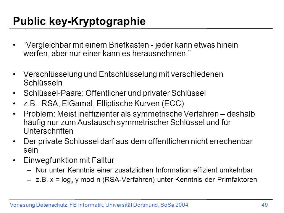Vorlesung Datenschutz, FB Informatik, Universität Dortmund, SoSe 2004 49 Public key-Kryptographie Vergleichbar mit einem Briefkasten - jeder kann etwas hinein werfen, aber nur einer kann es herausnehmen.