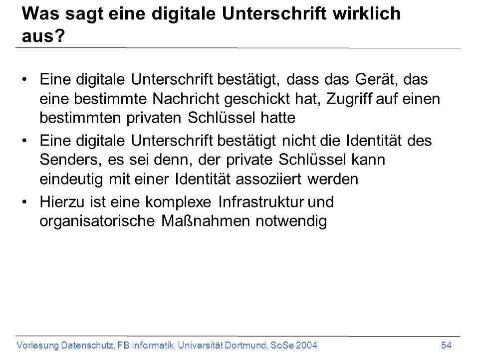Vorlesung Datenschutz, FB Informatik, Universität Dortmund, SoSe 2004 54 Was sagt eine digitale Unterschrift wirklich aus? Eine digitale Unterschrift