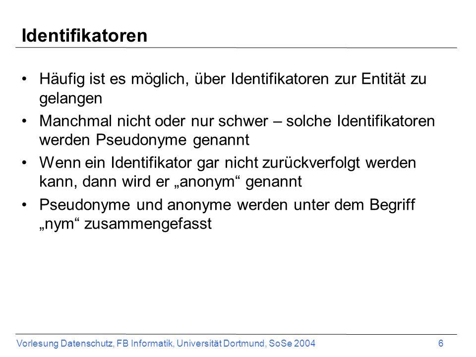 Vorlesung Datenschutz, FB Informatik, Universität Dortmund, SoSe 2004 6 Identifikatoren Häufig ist es möglich, über Identifikatoren zur Entität zu gelangen Manchmal nicht oder nur schwer – solche Identifikatoren werden Pseudonyme genannt Wenn ein Identifikator gar nicht zurückverfolgt werden kann, dann wird er anonym genannt Pseudonyme und anonyme werden unter dem Begriff nym zusammengefasst