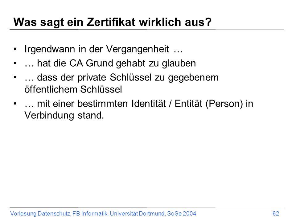 Vorlesung Datenschutz, FB Informatik, Universität Dortmund, SoSe 2004 62 Was sagt ein Zertifikat wirklich aus? Irgendwann in der Vergangenheit … … hat
