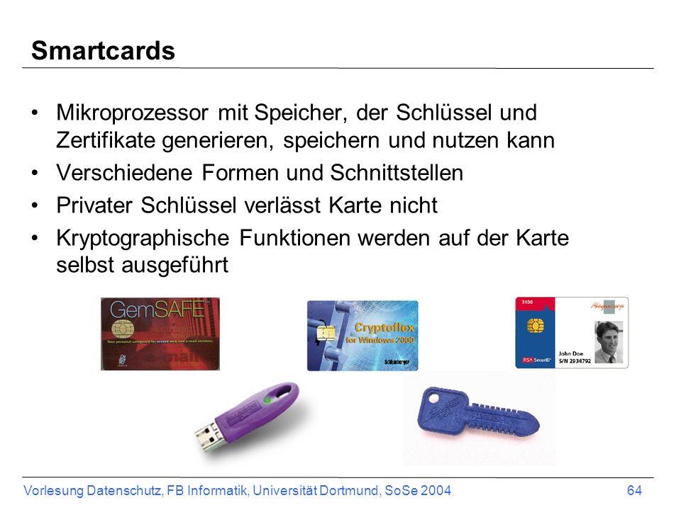 Vorlesung Datenschutz, FB Informatik, Universität Dortmund, SoSe 2004 64 Smartcards Mikroprozessor mit Speicher, der Schlüssel und Zertifikate generieren, speichern und nutzen kann Verschiedene Formen und Schnittstellen Privater Schlüssel verlässt Karte nicht Kryptographische Funktionen werden auf der Karte selbst ausgeführt