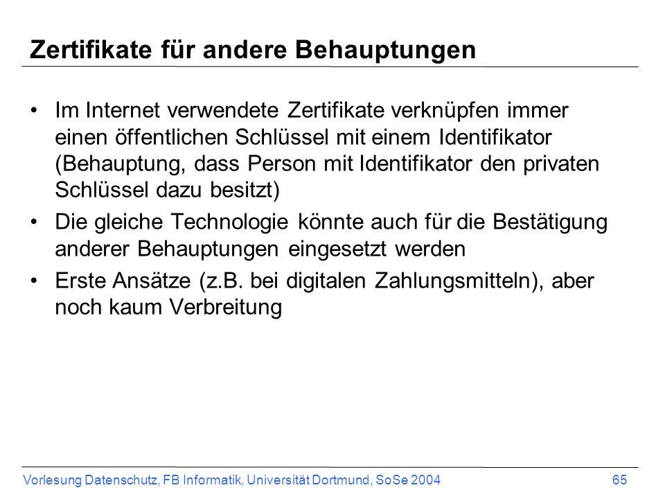 Vorlesung Datenschutz, FB Informatik, Universität Dortmund, SoSe 2004 65 Zertifikate für andere Behauptungen Im Internet verwendete Zertifikate verknüpfen immer einen öffentlichen Schlüssel mit einem Identifikator (Behauptung, dass Person mit Identifikator den privaten Schlüssel dazu besitzt) Die gleiche Technologie könnte auch für die Bestätigung anderer Behauptungen eingesetzt werden Erste Ansätze (z.B.