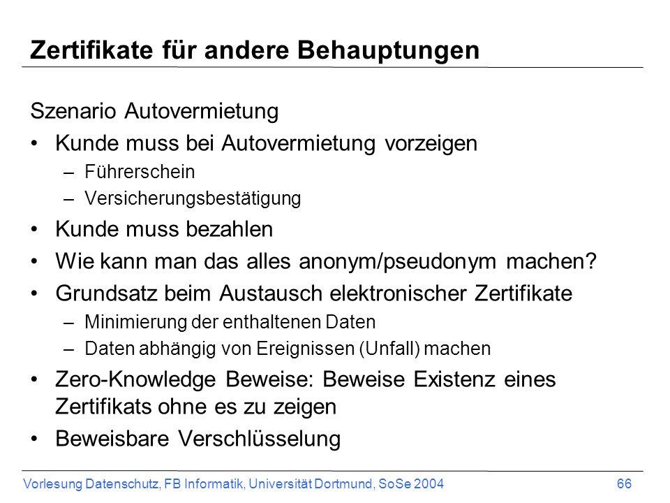 Vorlesung Datenschutz, FB Informatik, Universität Dortmund, SoSe 2004 66 Zertifikate für andere Behauptungen Szenario Autovermietung Kunde muss bei Autovermietung vorzeigen –Führerschein –Versicherungsbestätigung Kunde muss bezahlen Wie kann man das alles anonym/pseudonym machen.