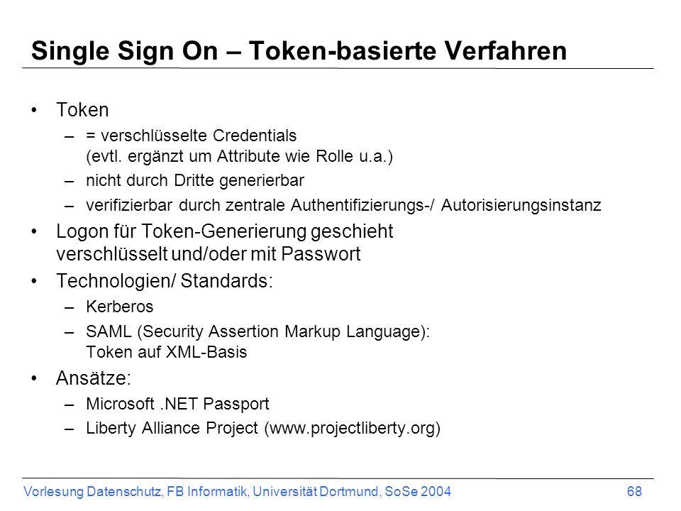 Vorlesung Datenschutz, FB Informatik, Universität Dortmund, SoSe 2004 68 Single Sign On – Token-basierte Verfahren Token –= verschlüsselte Credentials (evtl.
