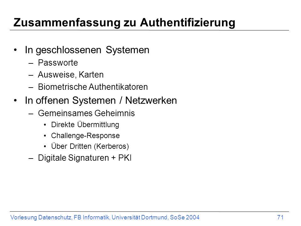 Vorlesung Datenschutz, FB Informatik, Universität Dortmund, SoSe 2004 71 Zusammenfassung zu Authentifizierung In geschlossenen Systemen –Passworte –Au