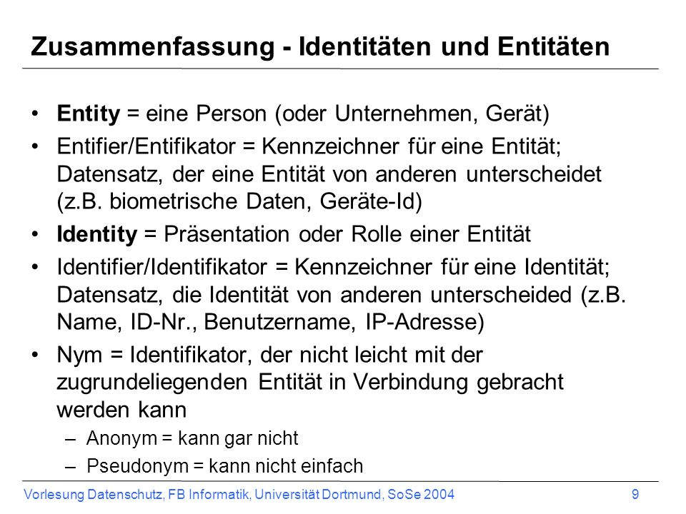 Vorlesung Datenschutz, FB Informatik, Universität Dortmund, SoSe 2004 9 Entity = eine Person (oder Unternehmen, Gerät) Entifier/Entifikator = Kennzeichner für eine Entität; Datensatz, der eine Entität von anderen unterscheidet (z.B.