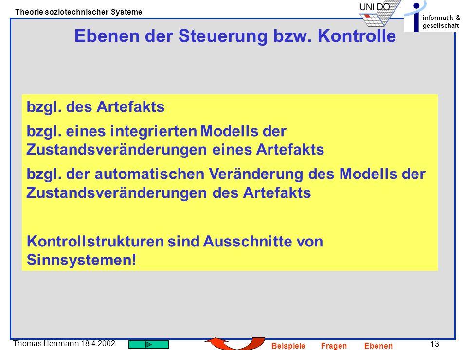 13 Thomas Herrmann 18.4.2002 Theorie soziotechnischer Systeme informatik & gesellschaft BeispieleFragenEbenen Ebenen der Steuerung bzw. Kontrolle bzgl