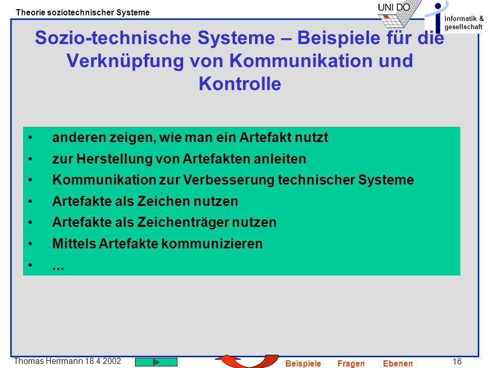 16 Thomas Herrmann 18.4.2002 Theorie soziotechnischer Systeme informatik & gesellschaft BeispieleFragenEbenen Sozio-technische Systeme – Beispiele für