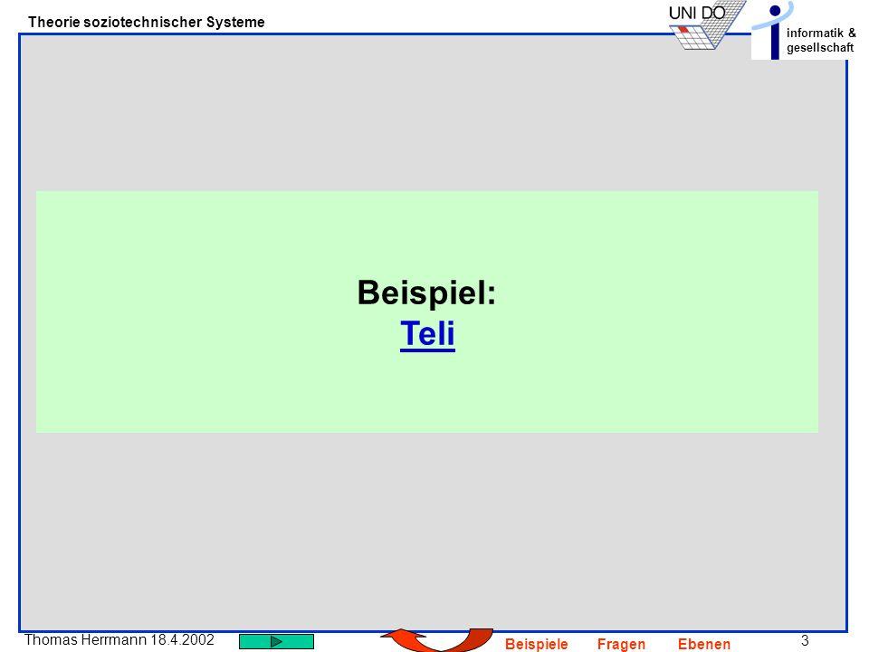 3 Thomas Herrmann 18.4.2002 Theorie soziotechnischer Systeme informatik & gesellschaft BeispieleFragenEbenen Beispiel: Teli Teli