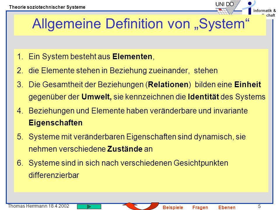 6 Thomas Herrmann 18.4.2002 Theorie soziotechnischer Systeme informatik & gesellschaft BeispieleFragenEbenen 1.Zerlegung in Elemente a)Einheitliche Grundelemente: sie konstituieren das System, tragen zu seinen identitätsstiftenden Eigenschaften bei, sind aus der Sicht des systems nicht weiter zerlegbar b)Zusätzliche Bausteine: sind den Grundelementen nachgeordnet, hängen in ihrer Existenz von ihnen ab, sind nicht konstitutiv 2.Sub-Systeme: Zusammenfassung von Elementen a)Sub-Systeme von der gleichen Art wie das System b)Sub-Systeme als Komponenten Binnendifferenzierung von Systemen
