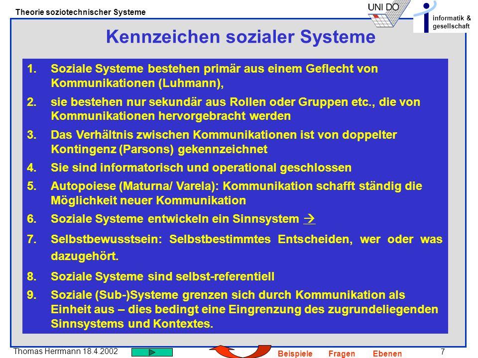 7 Thomas Herrmann 18.4.2002 Theorie soziotechnischer Systeme informatik & gesellschaft BeispieleFragenEbenen Kennzeichen sozialer Systeme 1.Soziale Sy
