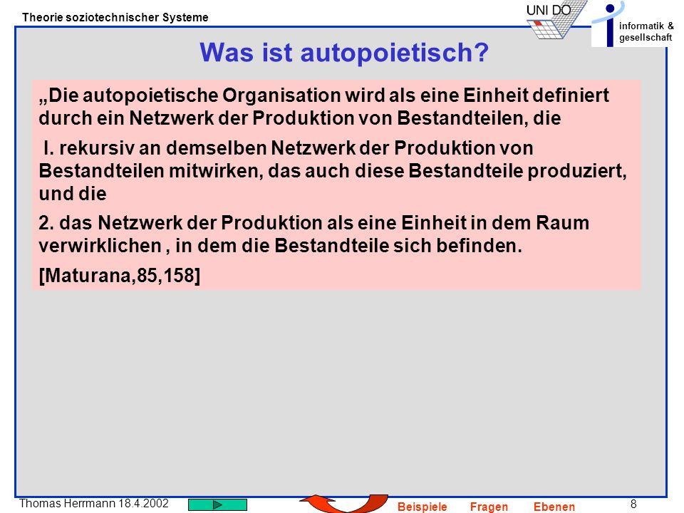8 Thomas Herrmann 18.4.2002 Theorie soziotechnischer Systeme informatik & gesellschaft BeispieleFragenEbenen Was ist autopoietisch? Die autopoietische
