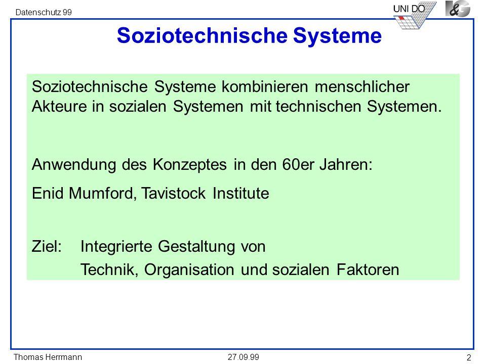 Thomas Herrmann Datenschutz 99 27.09.99 3 Technische Systeme Ergebnis eines Konstruktions- und Produktionsprozesses --> Artefakte Von außen steuerbar Rekonstruierbare, reproduzierbare Abfolge von Zustandsänderungen In verschiedene Umgebungen transferierbar Enthält keine sozialen Sub-Systeme Dienen einem bestimmten Zweck