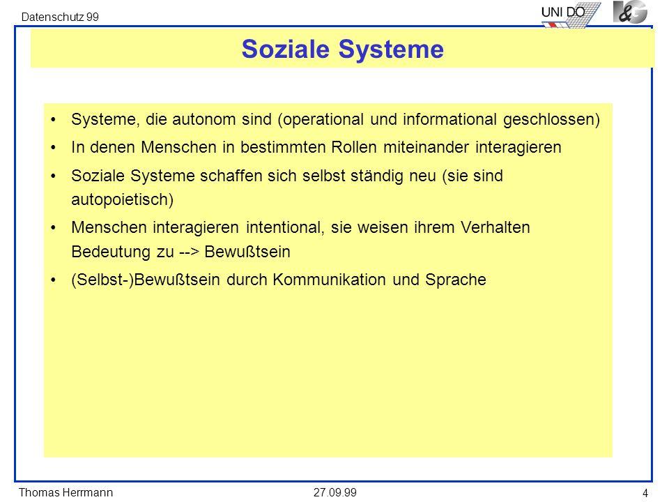 Thomas Herrmann Datenschutz 99 27.09.99 4 Soziale Systeme Systeme, die autonom sind (operational und informational geschlossen) In denen Menschen in bestimmten Rollen miteinander interagieren Soziale Systeme schaffen sich selbst ständig neu (sie sind autopoietisch) Menschen interagieren intentional, sie weisen ihrem Verhalten Bedeutung zu --> Bewußtsein (Selbst-)Bewußtsein durch Kommunikation und Sprache