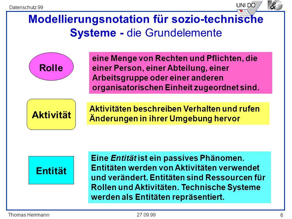 Thomas Herrmann Datenschutz 99 27.09.99 6 Modellierungsnotation für sozio-technische Systeme - die Grundelemente Aktivität Entität Rolle eine Menge von Rechten und Pflichten, die einer Person, einer Abteilung, einer Arbeitsgruppe oder einer anderen organisatorischen Einheit zugeordnet sind.