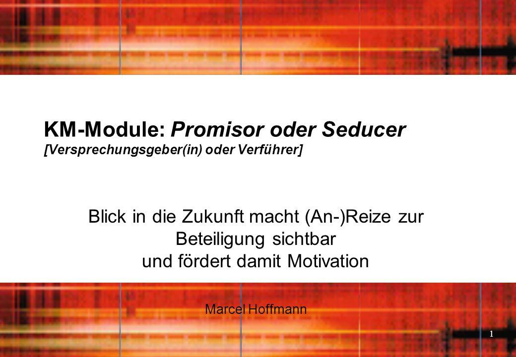 1 KM-Module: Promisor oder Seducer [Versprechungsgeber(in) oder Verführer] Blick in die Zukunft macht (An-)Reize zur Beteiligung sichtbar und fördert damit Motivation Marcel Hoffmann