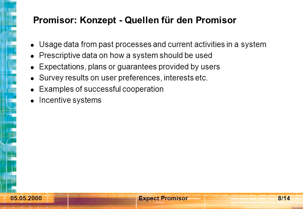 05.05.2000Expect Promisor8/14 Promisor: Konzept - Quellen für den Promisor Usage data from past processes and current activities in a system Prescriptive data on how a system should be used Expectations, plans or guarantees provided by users Survey results on user preferences, interests etc.