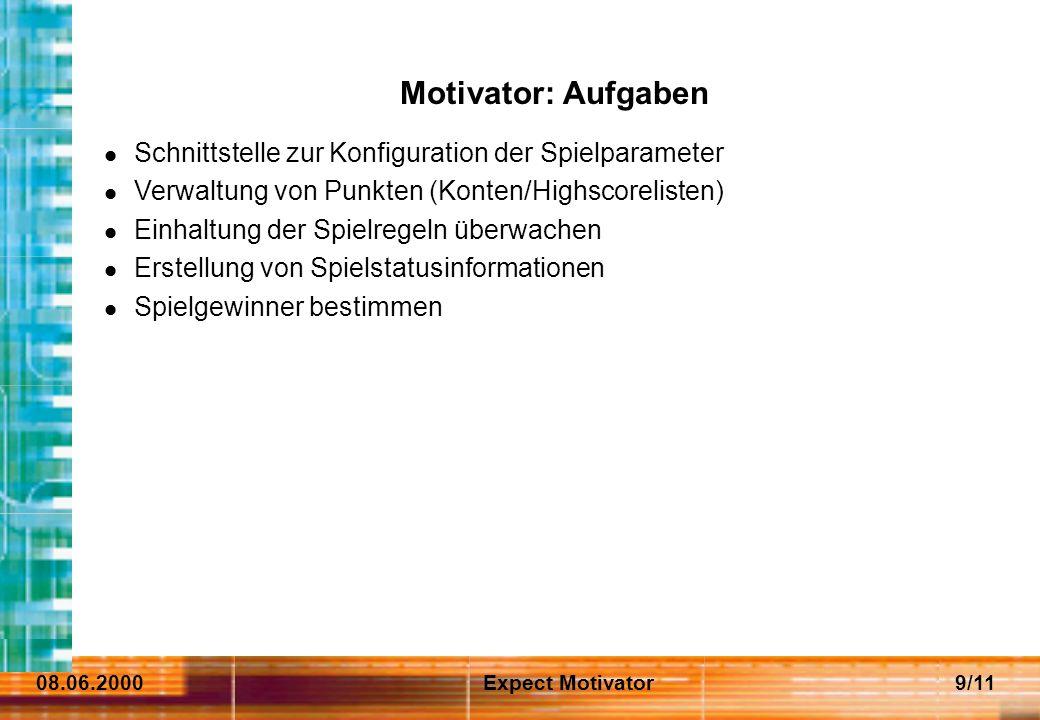 08.06.2000Expect Motivator9/11 Motivator: Aufgaben Schnittstelle zur Konfiguration der Spielparameter Verwaltung von Punkten (Konten/Highscorelisten) Einhaltung der Spielregeln überwachen Erstellung von Spielstatusinformationen Spielgewinner bestimmen