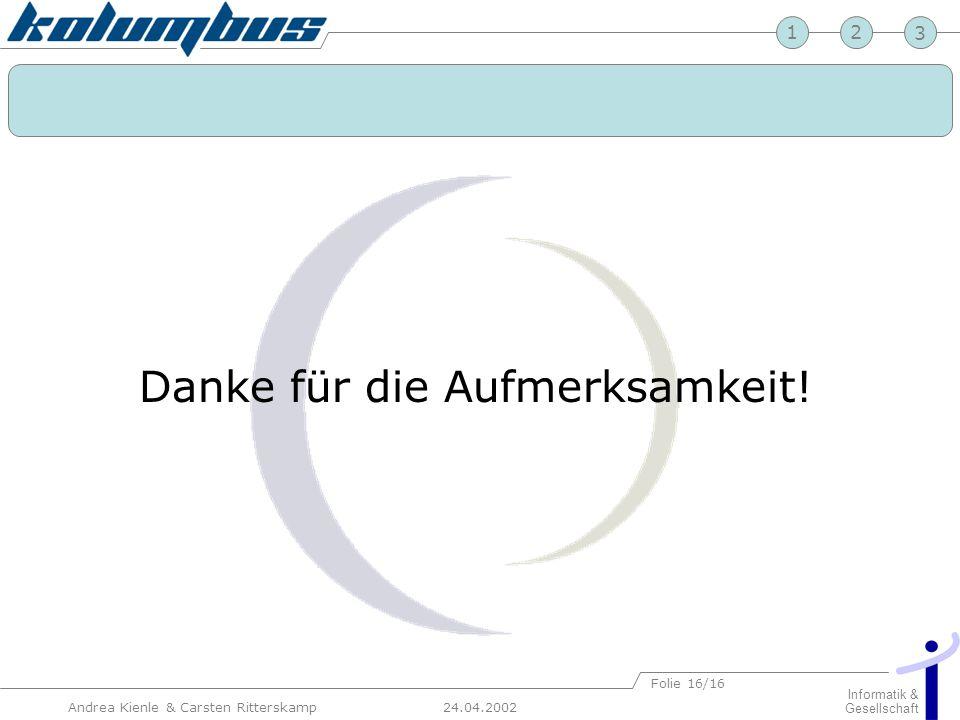 23 24.04.2002 Informatik & Gesellschaft 1 Andrea Kienle & Carsten Ritterskamp Folie 16/16 Danke für die Aufmerksamkeit!