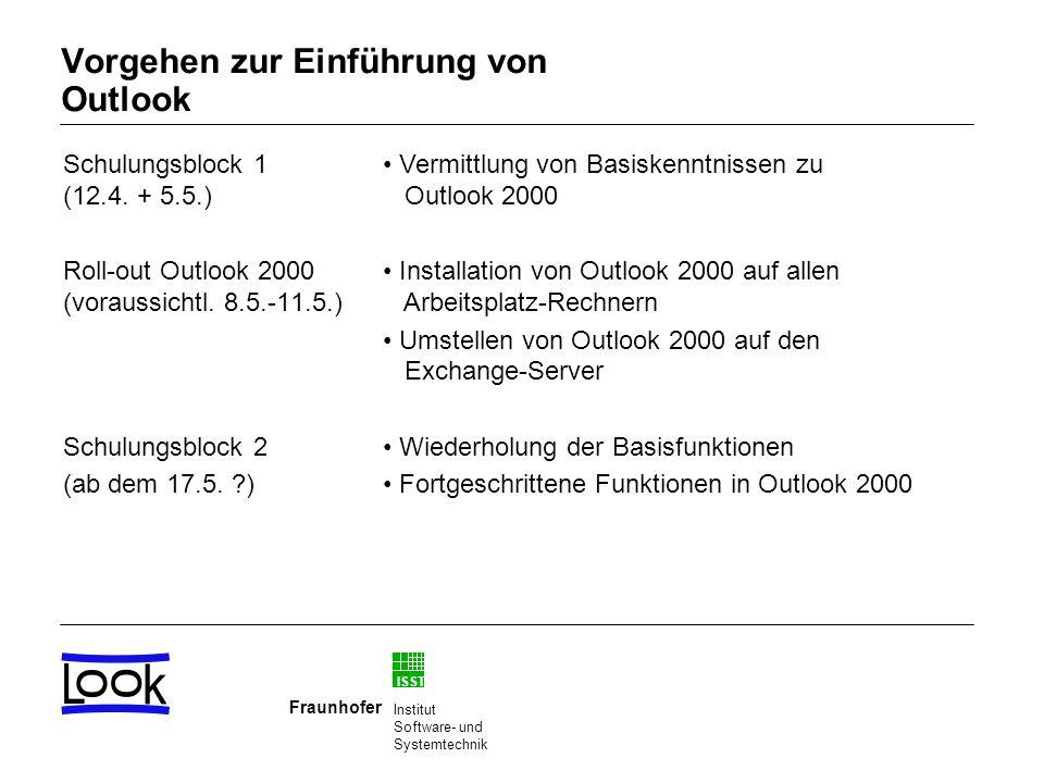 ISST Fraunhofer Institut Software- und Systemtechnik Vorgehen zur Einführung von Outlook Schulungsblock 1 (12.4. + 5.5.) Roll-out Outlook 2000 (voraus