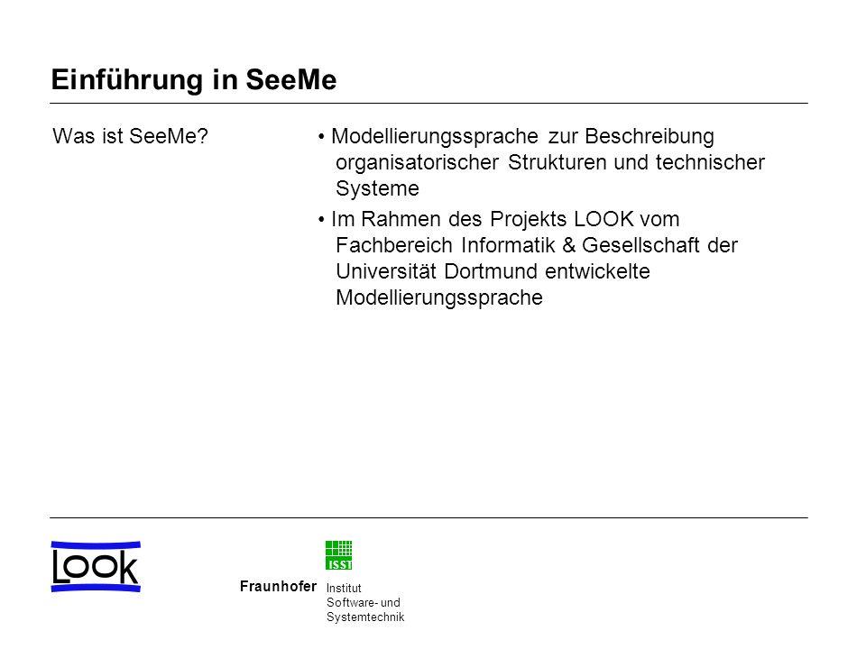 ISST Fraunhofer Institut Software- und Systemtechnik Basiselemente von SeeMe Durch eine Rolle werden beispielsweise Personen, Abteilungen, Arbeitsgruppen, oder andere organisatorische Einheiten bezeichnet.